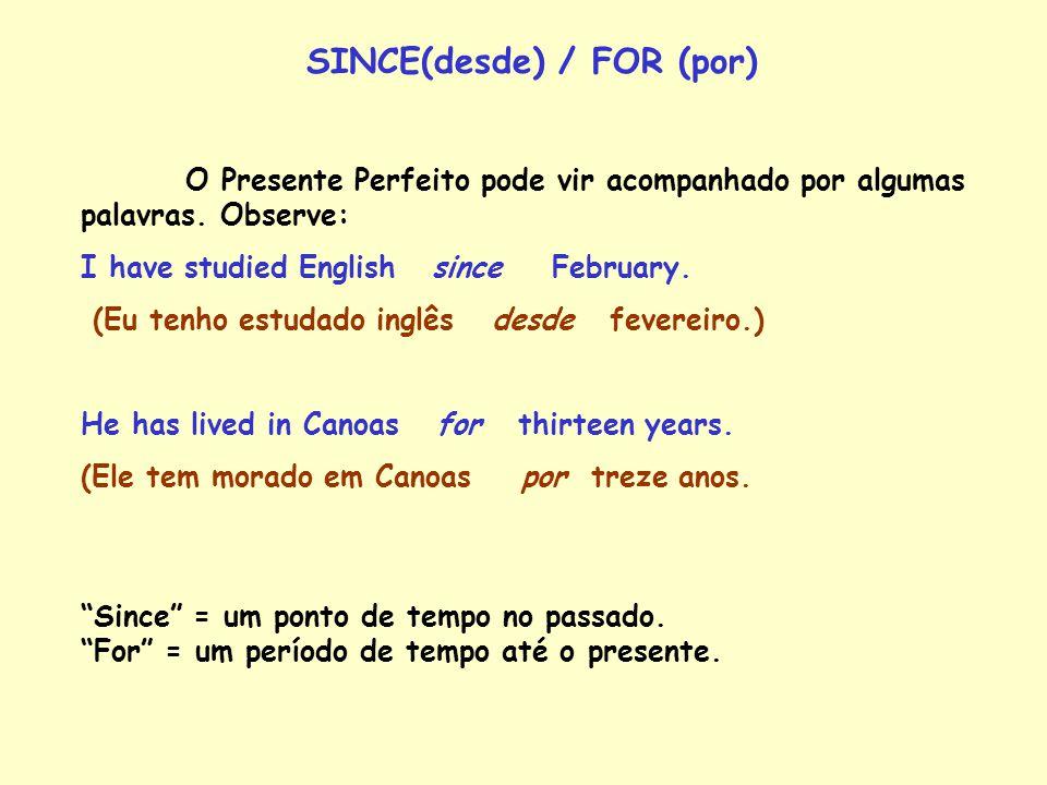 SINCE(desde) / FOR (por) O Presente Perfeito pode vir acompanhado por algumas palavras. Observe: I have studied English since February. (Eu tenho estu