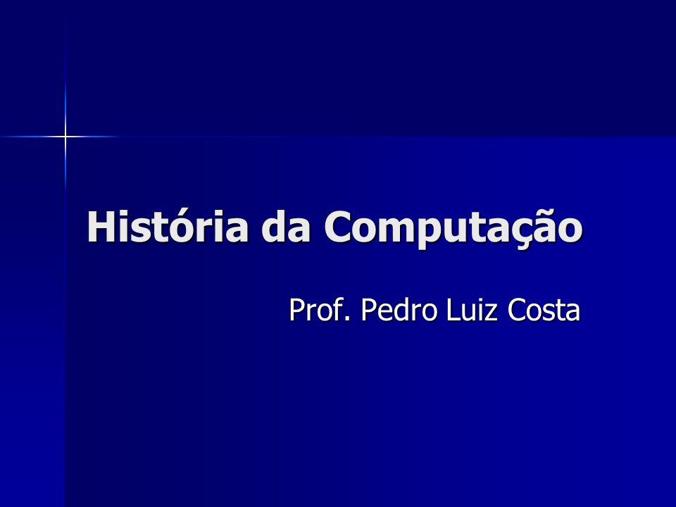 História da Computação Prof. Pedro Luiz Costa