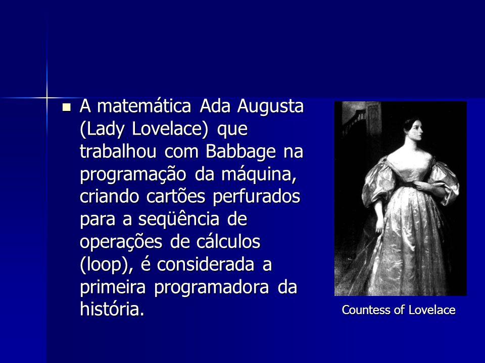 A matemática Ada Augusta (Lady Lovelace) que trabalhou com Babbage na programação da máquina, criando cartões perfurados para a seqüência de operações