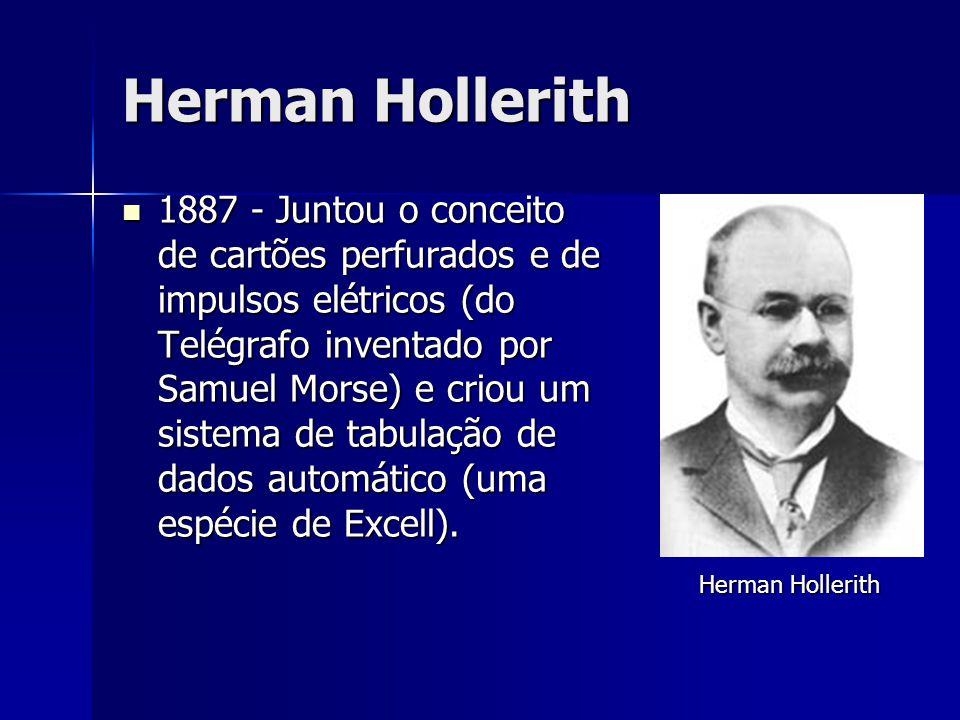 Herman Hollerith 1887 - Juntou o conceito de cartões perfurados e de impulsos elétricos (do Telégrafo inventado por Samuel Morse) e criou um sistema d