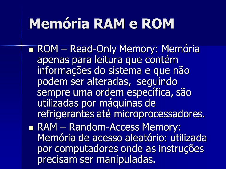 Memória RAM e ROM ROM – Read-Only Memory: Memória apenas para leitura que contém informações do sistema e que não podem ser alteradas, seguindo sempre