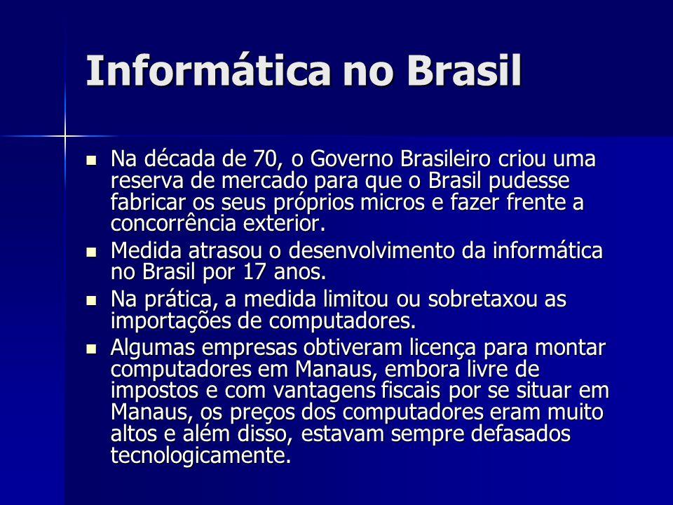 Informática no Brasil Na década de 70, o Governo Brasileiro criou uma reserva de mercado para que o Brasil pudesse fabricar os seus próprios micros e