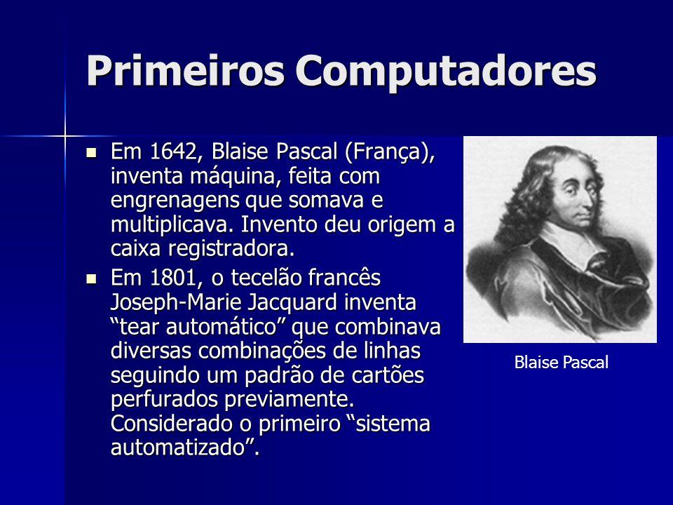 Primeiros Computadores Em 1642, Blaise Pascal (França), inventa máquina, feita com engrenagens que somava e multiplicava. Invento deu origem a caixa r