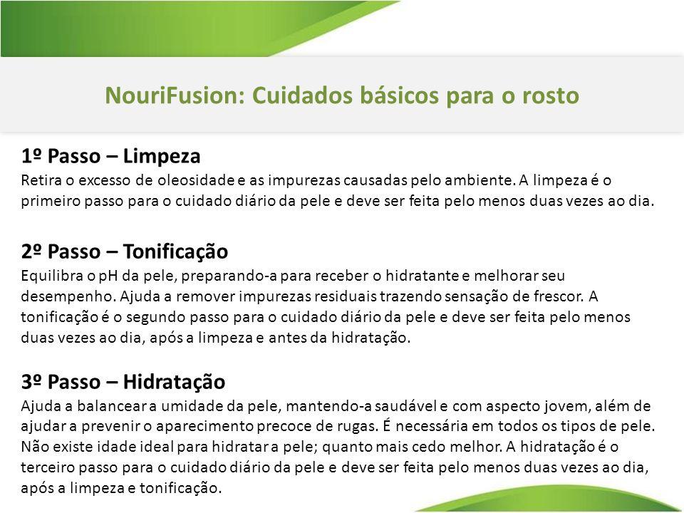 NouriFusion: Cuidados básicos para o rosto 1º Passo – Limpeza Retira o excesso de oleosidade e as impurezas causadas pelo ambiente.