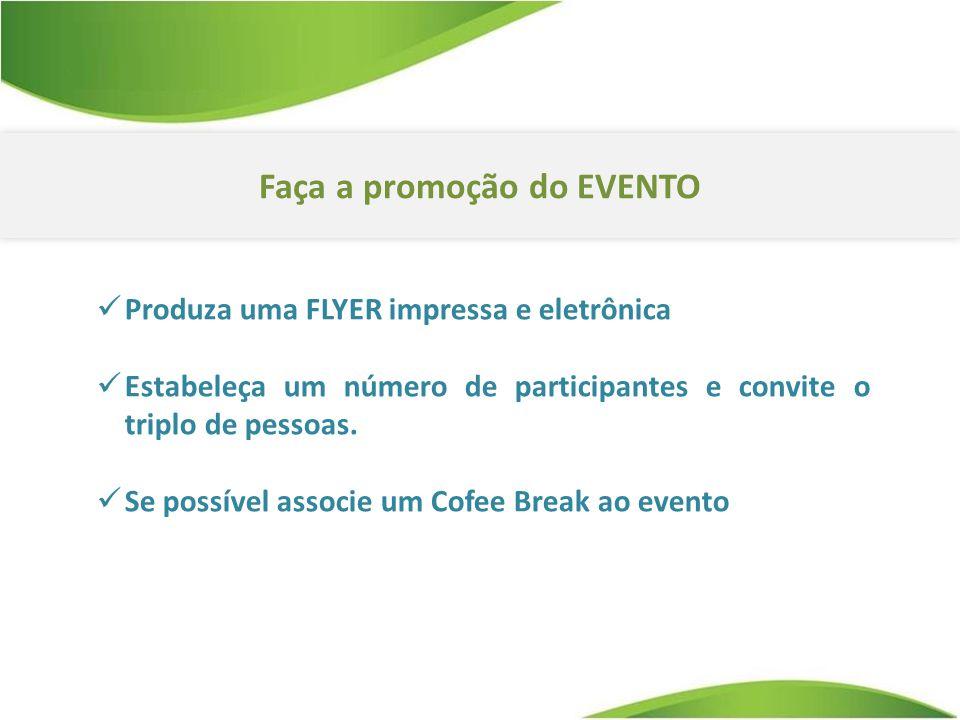 Faça a promoção do EVENTO Produza uma FLYER impressa e eletrônica Estabeleça um número de participantes e convite o triplo de pessoas. Se possível ass