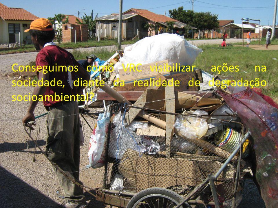 Conseguimos como VRC visibilizar ações na sociedade, diante da realidade de degradação socioambiental?