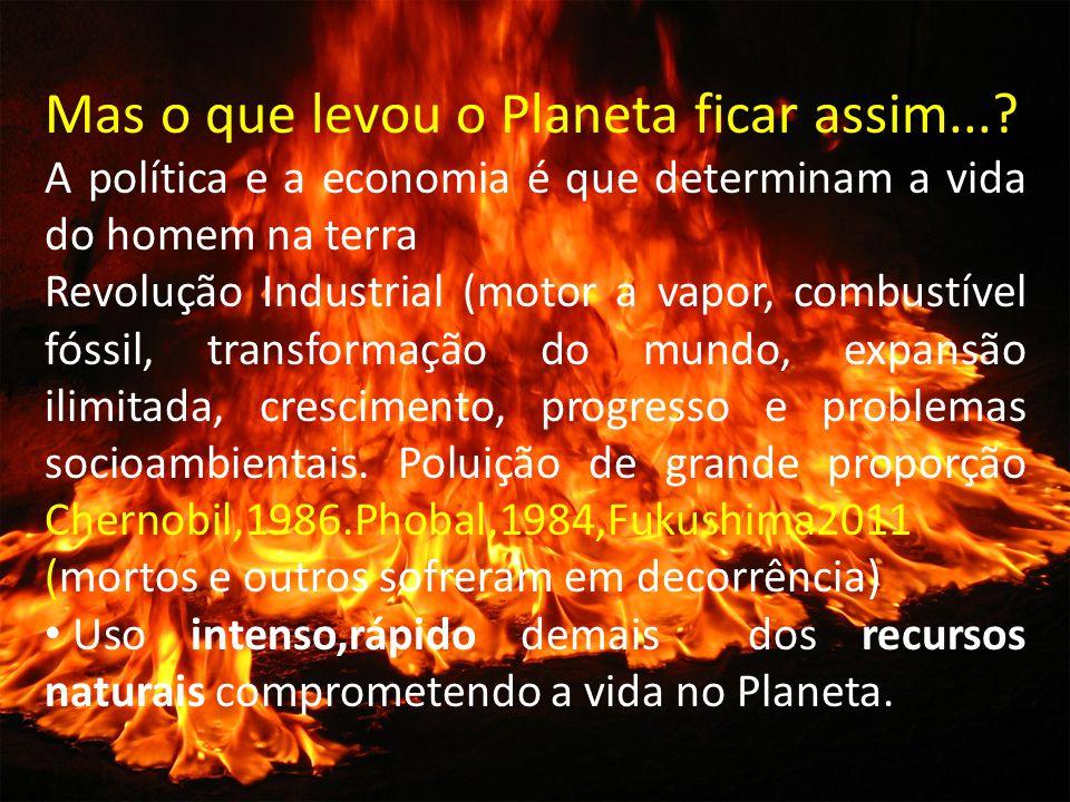 Mas o que levou o Planeta ficar assim...? A política e a economia é que determinam a vida do homem na terra Revolução Industrial (motor a vapor, combu