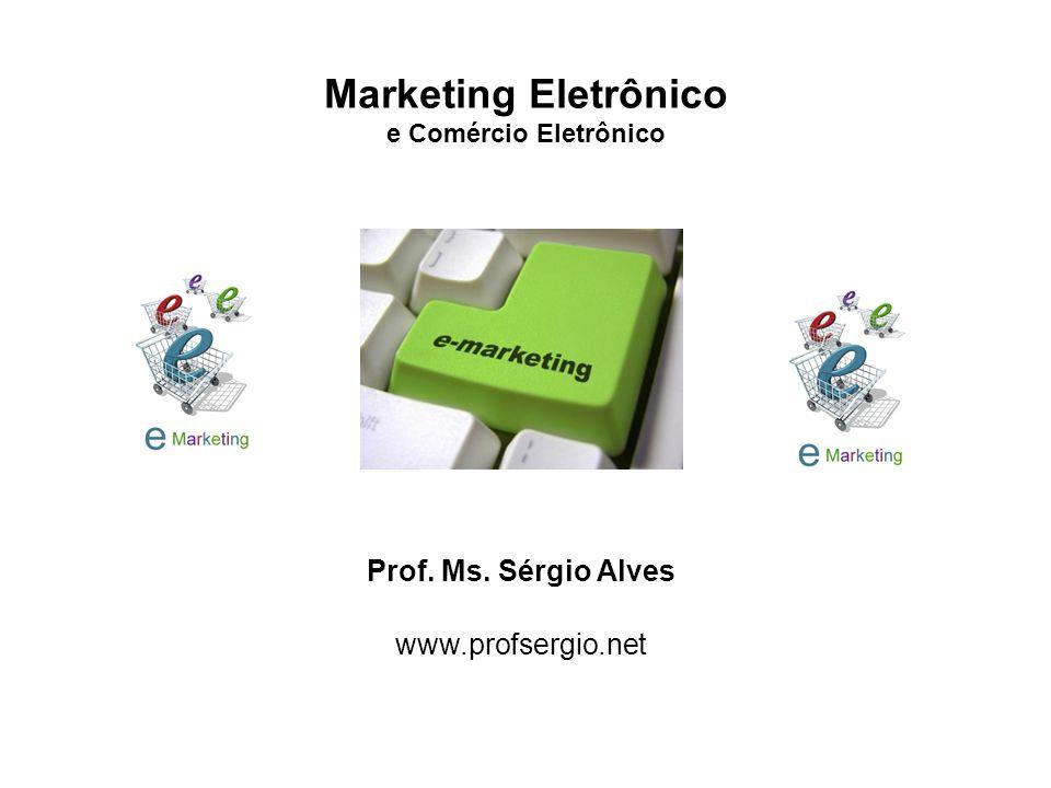 Marketing Eletrônico e Comércio Eletrônico Prof. Ms. Sérgio Alves www.profsergio.net