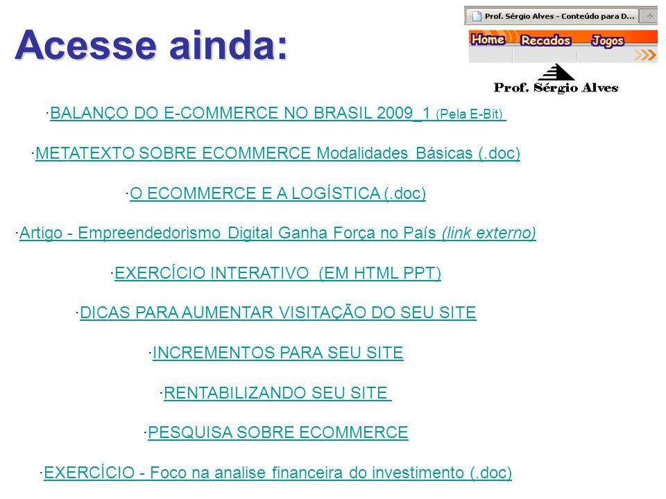 Acesse ainda: ·BALANÇO DO E-COMMERCE NO BRASIL 2009_1 (Pela E-Bit)BALANÇO DO E-COMMERCE NO BRASIL 2009_1 (Pela E-Bit) ·METATEXTO SOBRE ECOMMERCE Modalidades Básicas (.doc)METATEXTO SOBRE ECOMMERCE Modalidades Básicas (.doc) ·O ECOMMERCE E A LOGÍSTICA (.doc)O ECOMMERCE E A LOGÍSTICA (.doc) ·Artigo - Empreendedorismo Digital Ganha Força no País (link externo)Artigo - Empreendedorismo Digital Ganha Força no País (link externo) ·EXERCÍCIO INTERATIVO (EM HTML PPT)EXERCÍCIO INTERATIVO (EM HTML PPT) ·DICAS PARA AUMENTAR VISITAÇÃO DO SEU SITEDICAS PARA AUMENTAR VISITAÇÃO DO SEU SITE ·INCREMENTOS PARA SEU SITEINCREMENTOS PARA SEU SITE ·RENTABILIZANDO SEU SITERENTABILIZANDO SEU SITE ·PESQUISA SOBRE ECOMMERCEPESQUISA SOBRE ECOMMERCE ·EXERCÍCIO - Foco na analise financeira do investimento (.doc)EXERCÍCIO - Foco na analise financeira do investimento (.doc)