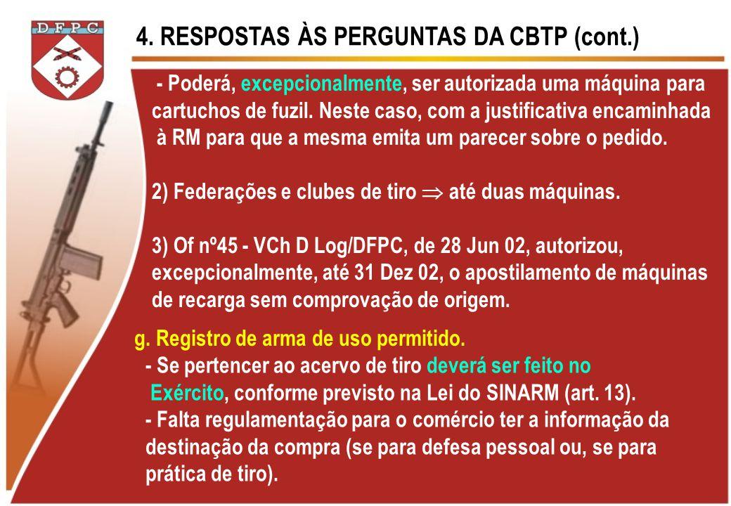 4. RESPOSTAS ÀS PERGUNTAS DA CBTP (cont.) - Poderá, excepcionalmente, ser autorizada uma máquina para cartuchos de fuzil. Neste caso, com a justificat