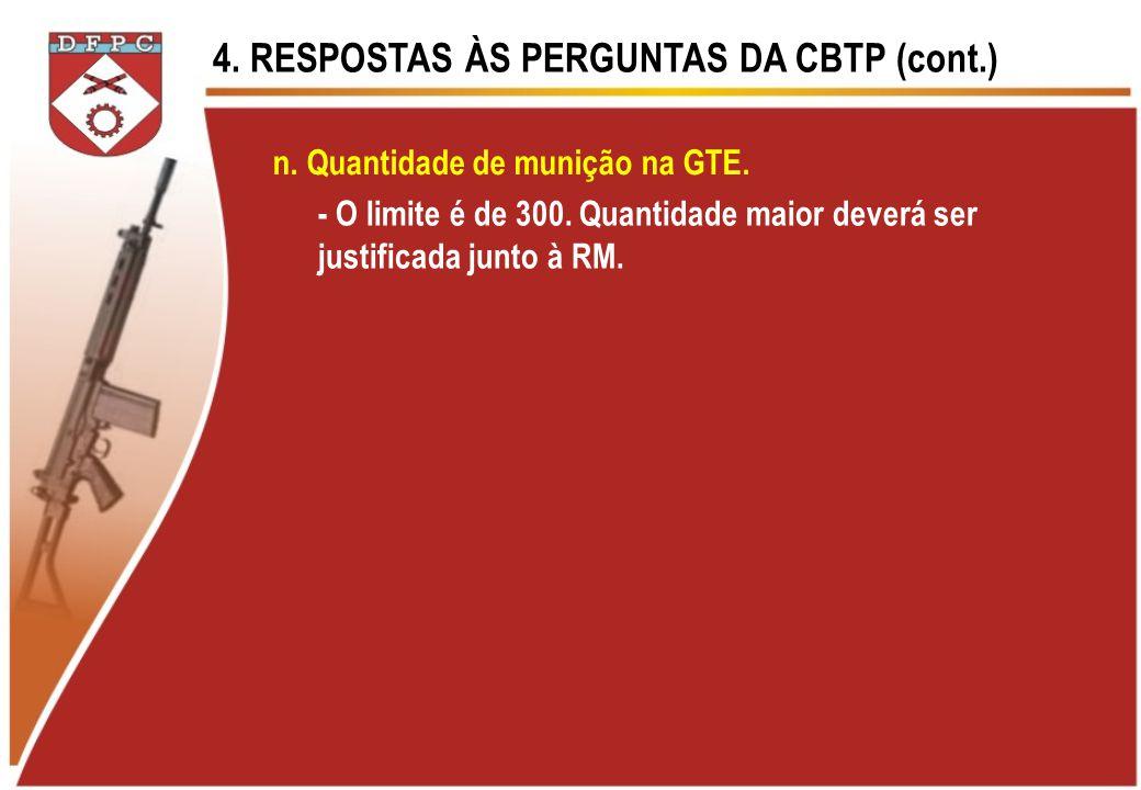 4. RESPOSTAS ÀS PERGUNTAS DA CBTP (cont.) n. Quantidade de munição na GTE. - O limite é de 300. Quantidade maior deverá ser justificada junto à RM.