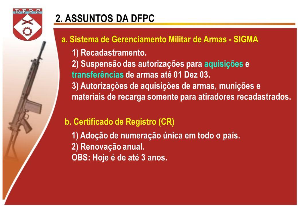 2. ASSUNTOS DA DFPC a. Sistema de Gerenciamento Militar de Armas - SIGMA 1) Recadastramento. 2) Suspensão das autorizações para aquisições e transferê