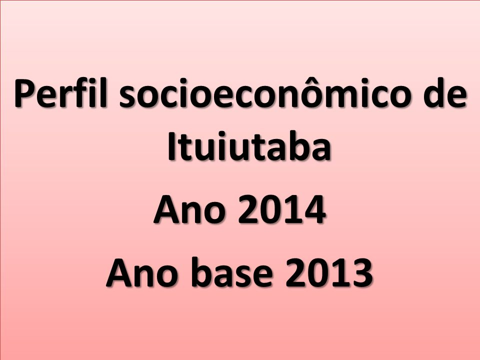 Perfil socioeconômico de Ituiutaba Ano 2014 Ano base 2013 Perfil socioeconômico de Ituiutaba Ano 2014 Ano base 2013