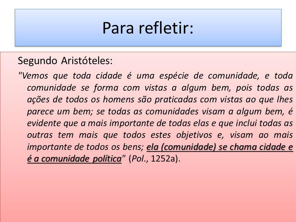 Para refletir: Segundo Aristóteles: ela (comunidade) se chama cidade e é a comunidade política