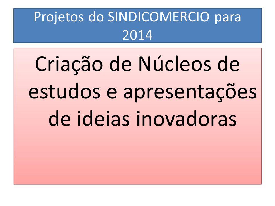 Projetos do SINDICOMERCIO para 2014 Criação de Núcleos de estudos e apresentações de ideias inovadoras