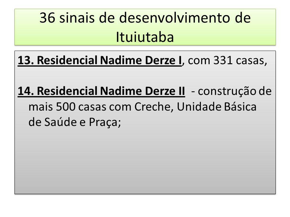 36 sinais de desenvolvimento de Ituiutaba 13. Residencial Nadime Derze I, com 331 casas, 14. Residencial Nadime Derze II - construção de mais 500 casa