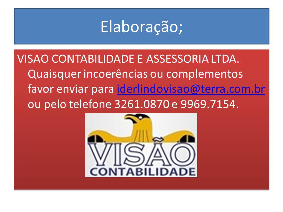 Elaboração; VISAO CONTABILIDADE E ASSESSORIA LTDA. Quaisquer incoerências ou complementos favor enviar para iderlindovisao@terra.com.br ou pelo telefo
