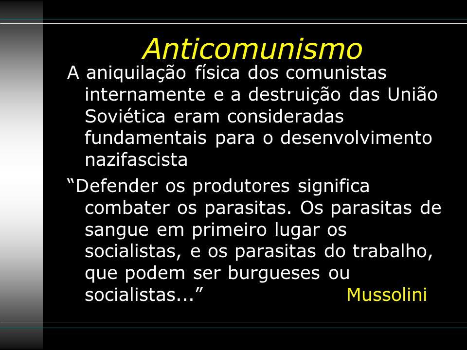 Anticomunismo A aniquilação física dos comunistas internamente e a destruição das União Soviética eram consideradas fundamentais para o desenvolvimento nazifascista Defender os produtores significa combater os parasitas.