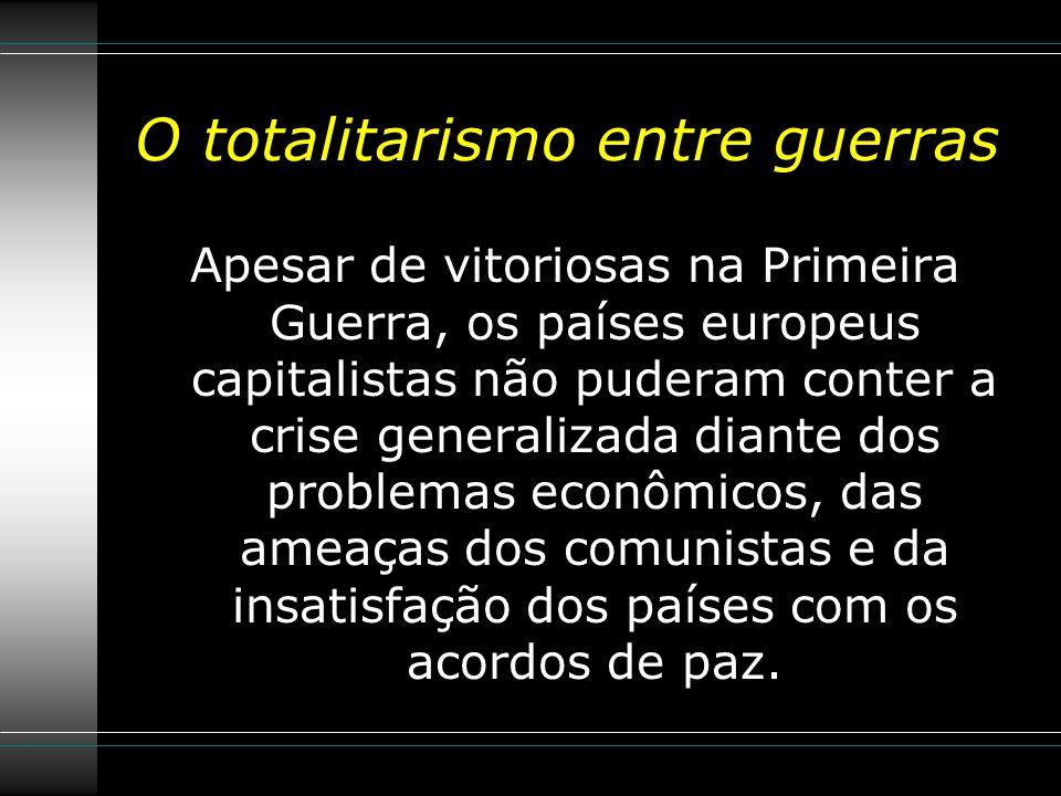 O totalitarismo entre guerras Apesar de vitoriosas na Primeira Guerra, os países europeus capitalistas não puderam conter a crise generalizada diante dos problemas econômicos, das ameaças dos comunistas e da insatisfação dos países com os acordos de paz.
