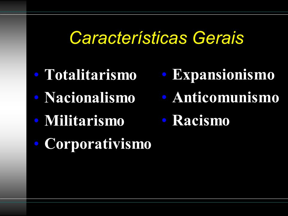 Características Gerais Totalitarismo Nacionalismo Militarismo Corporativismo Expansionismo Anticomunismo Racismo
