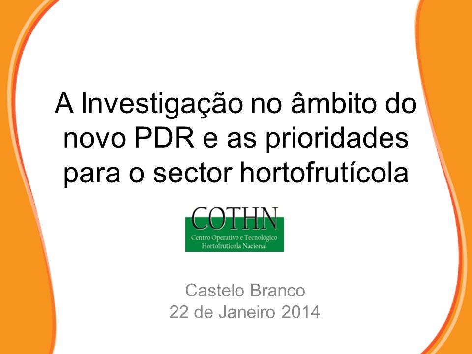 A Investigação no âmbito do novo PDR e as prioridades para o sector hortofrutícola Castelo Branco 22 de Janeiro 2014