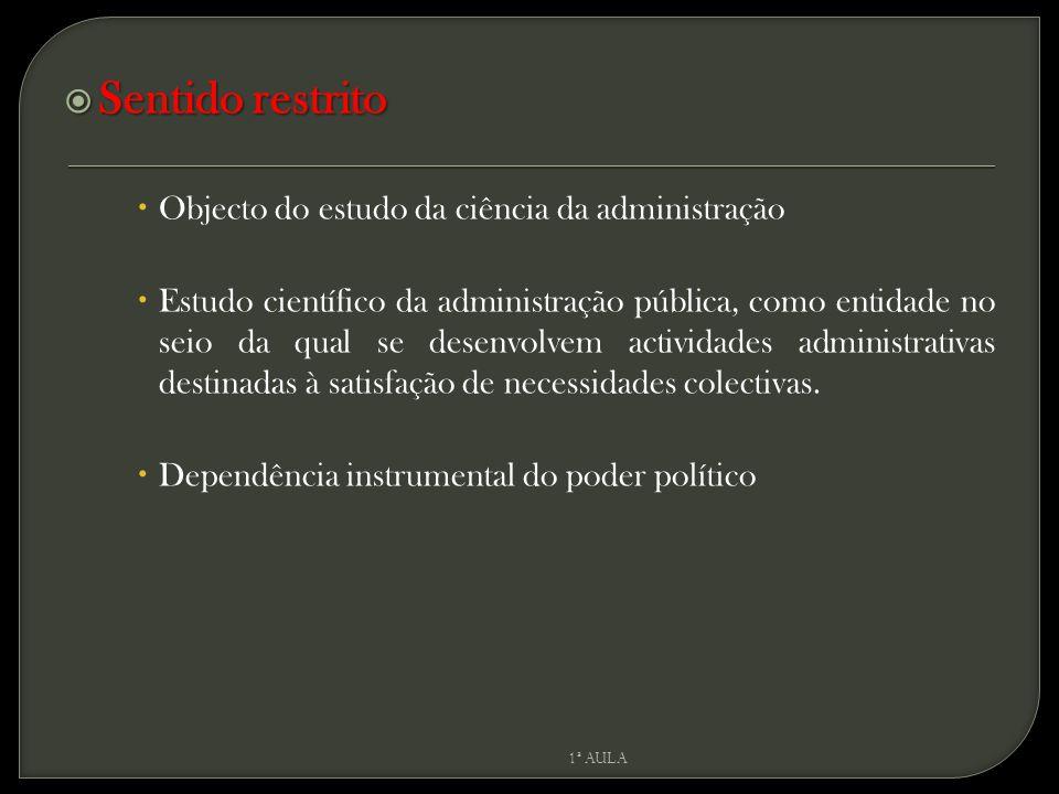  Sentido restrito  Objecto do estudo da ciência da administração  Estudo científico da administração pública, como entidade no seio da qual se desenvolvem actividades administrativas destinadas à satisfação de necessidades colectivas.