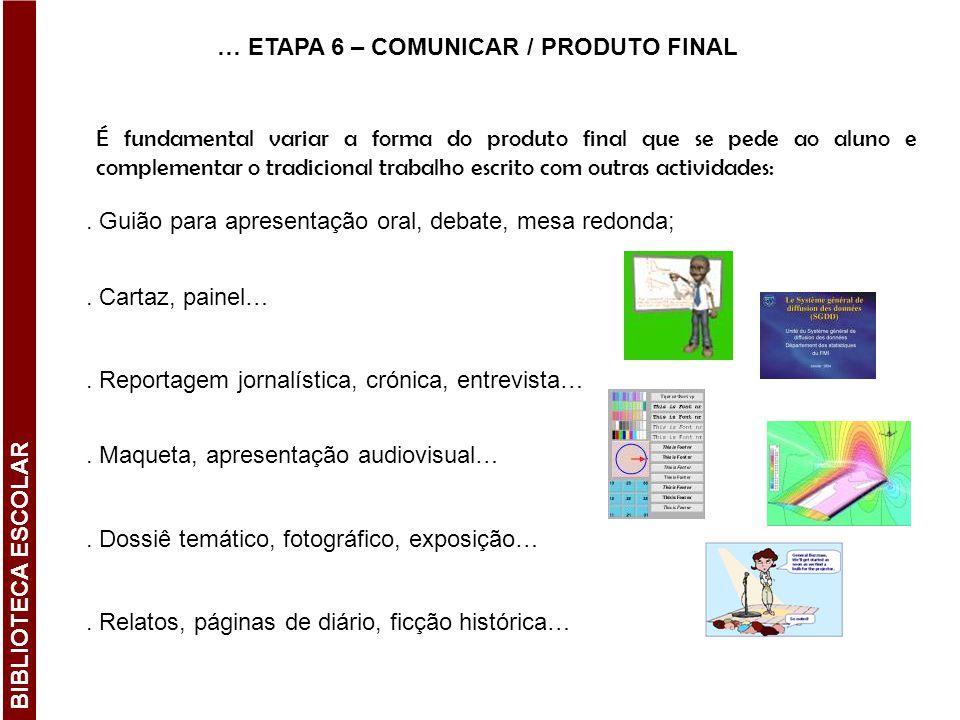 … ETAPA 6 – COMUNICAR / PRODUTO FINAL É fundamental variar a forma do produto final que se pede ao aluno e complementar o tradicional trabalho escrito