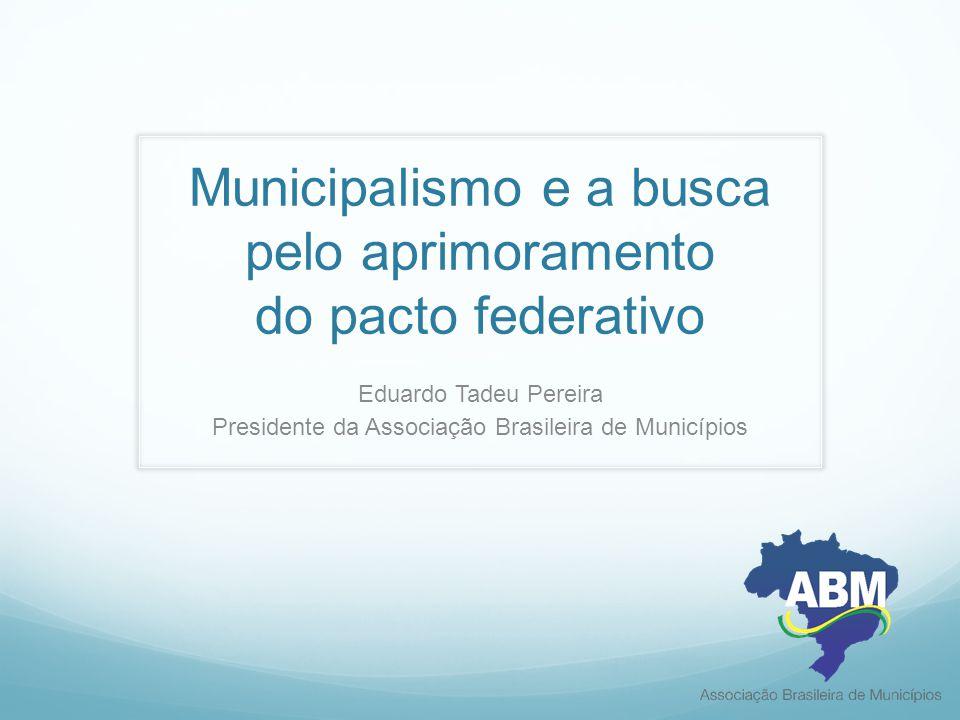 Municipalismo e a busca pelo aprimoramento do pacto federativo Eduardo Tadeu Pereira Presidente da Associação Brasileira de Municípios