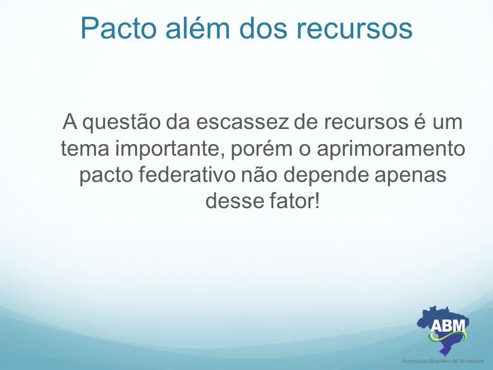 Pacto além dos recursos A questão da escassez de recursos é um tema importante, porém o aprimoramento pacto federativo não depende apenas desse fator!