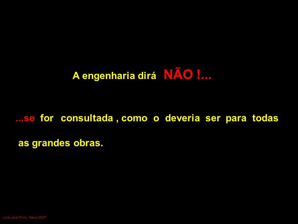 A engenharia dirá NÃO !......se for consultada, como o deveria ser para todas as grandes obras. Luís Leite Pinto, Março 2007