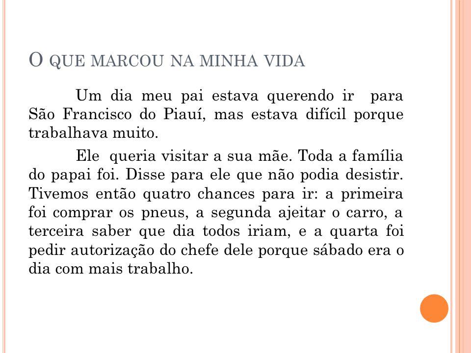 O QUE MARCOU NA MINHA VIDA Um dia meu pai estava querendo ir para São Francisco do Piauí, mas estava difícil porque trabalhava muito. Ele queria visit