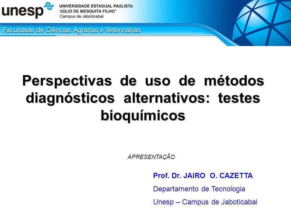 Perspectivas de uso de métodos diagnósticos alternativos: testes bioquímicos Prof. Dr. JAIRO O. CAZETTA Departamento de Tecnologia Unesp – Campus de J