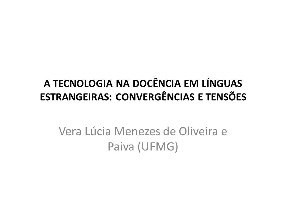 A TECNOLOGIA NA DOCÊNCIA EM LÍNGUAS ESTRANGEIRAS: CONVERGÊNCIAS E TENSÕES Vera Lúcia Menezes de Oliveira e Paiva (UFMG)