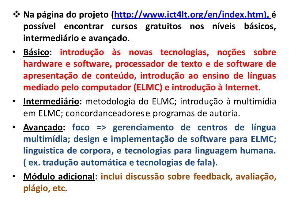  Na página do projeto (http://www.ict4lt.org/en/index.htm), é possível encontrar cursos gratuitos nos níveis básicos, intermediário e avançado.http://www.ict4lt.org/en/index.htm), Básico: introdução às novas tecnologias, noções sobre hardware e software, processador de texto e de software de apresentação de conteúdo, introdução ao ensino de línguas mediado pelo computador (ELMC) e introdução à Internet.