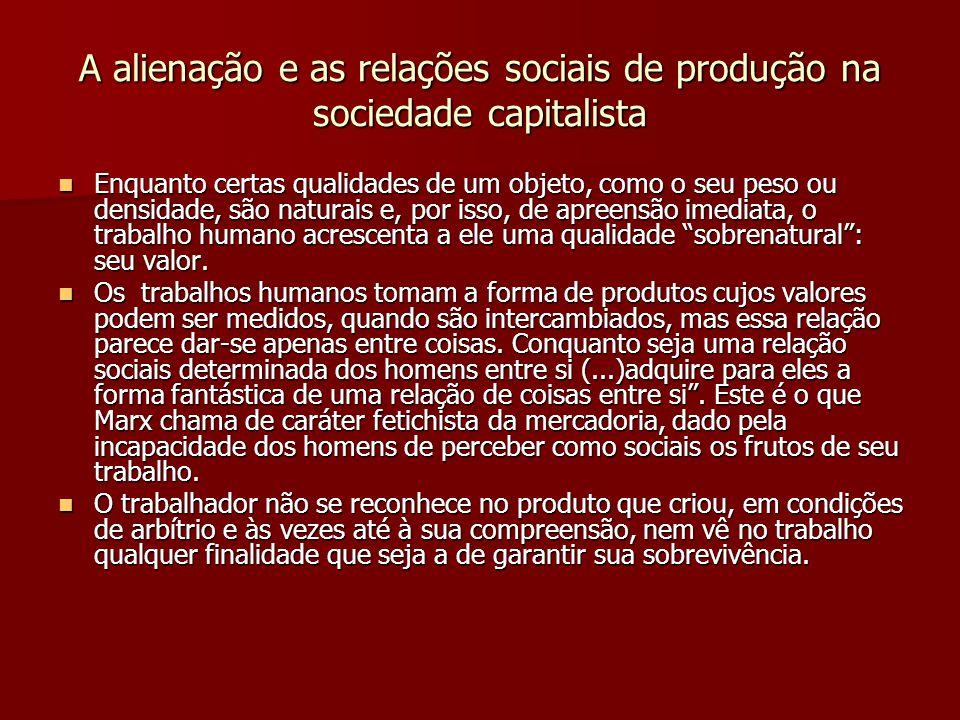 A alienação e as relações sociais de produção na sociedade capitalista Enquanto certas qualidades de um objeto, como o seu peso ou densidade, são natu