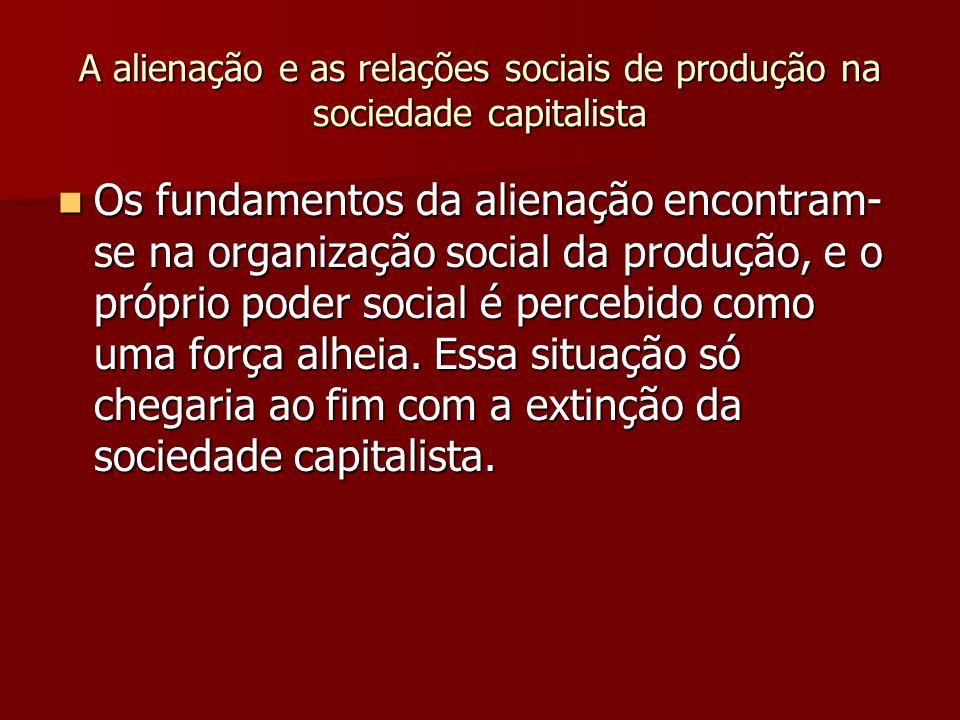 A alienação e as relações sociais de produção na sociedade capitalista Os fundamentos da alienação encontram- se na organização social da produção, e