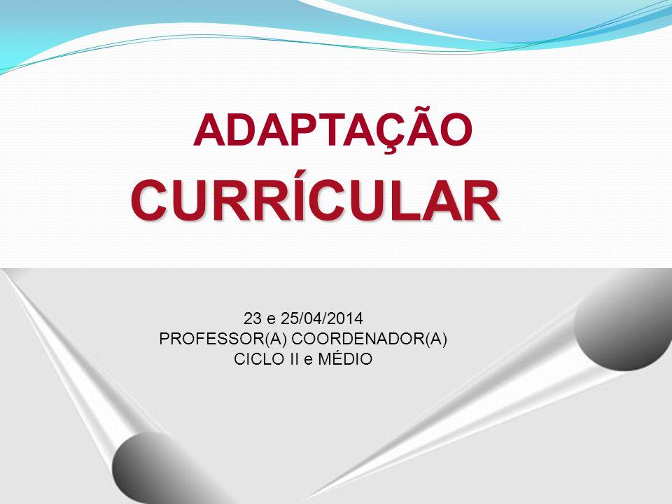 CURRÍCULAR ADAPTAÇÃO 23 e 25/04/2014 PROFESSOR(A) COORDENADOR(A) CICLO II e MÉDIO