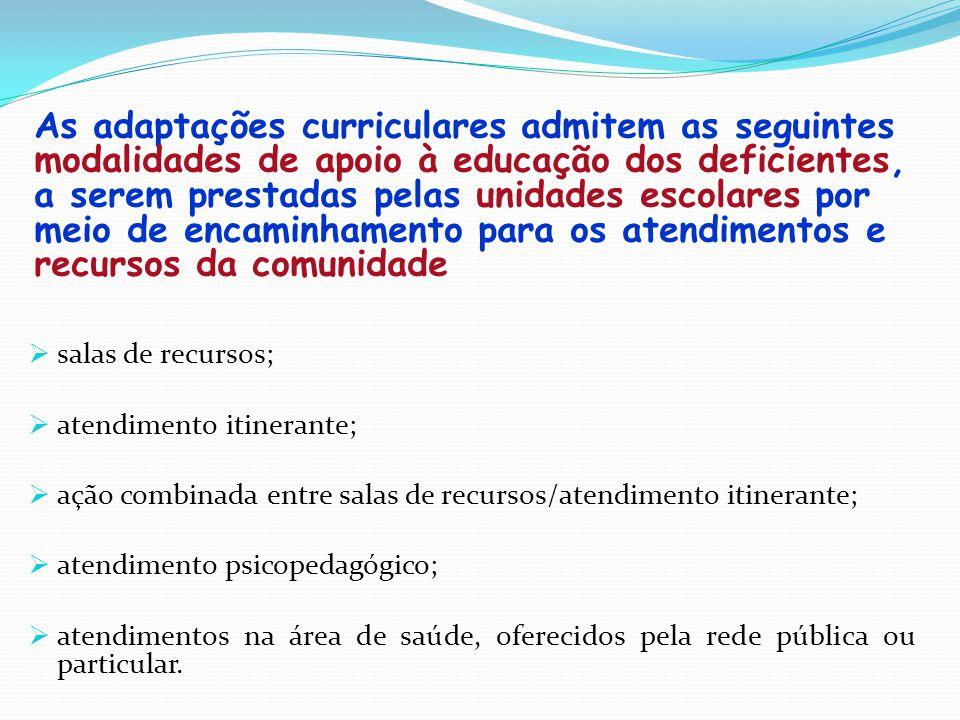 As adaptações curriculares admitem as seguintes modalidades de apoio à educação dos deficientes, a serem prestadas pelas unidades escolares por meio d