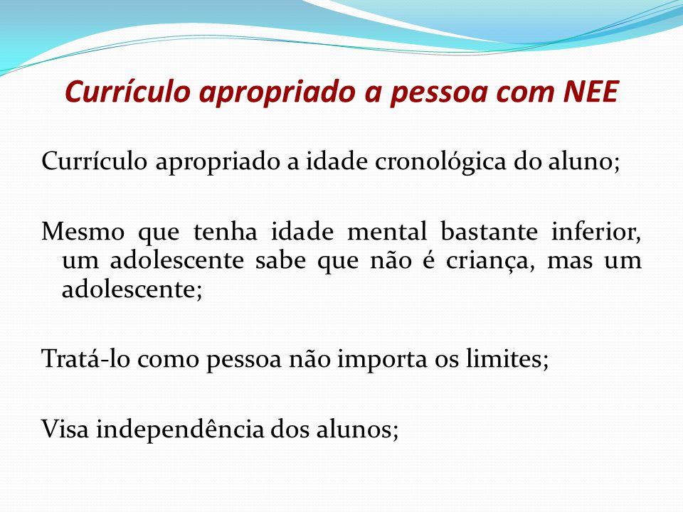 Currículo apropriado a pessoa com NEE Currículo apropriado a idade cronológica do aluno; Mesmo que tenha idade mental bastante inferior, um adolescent