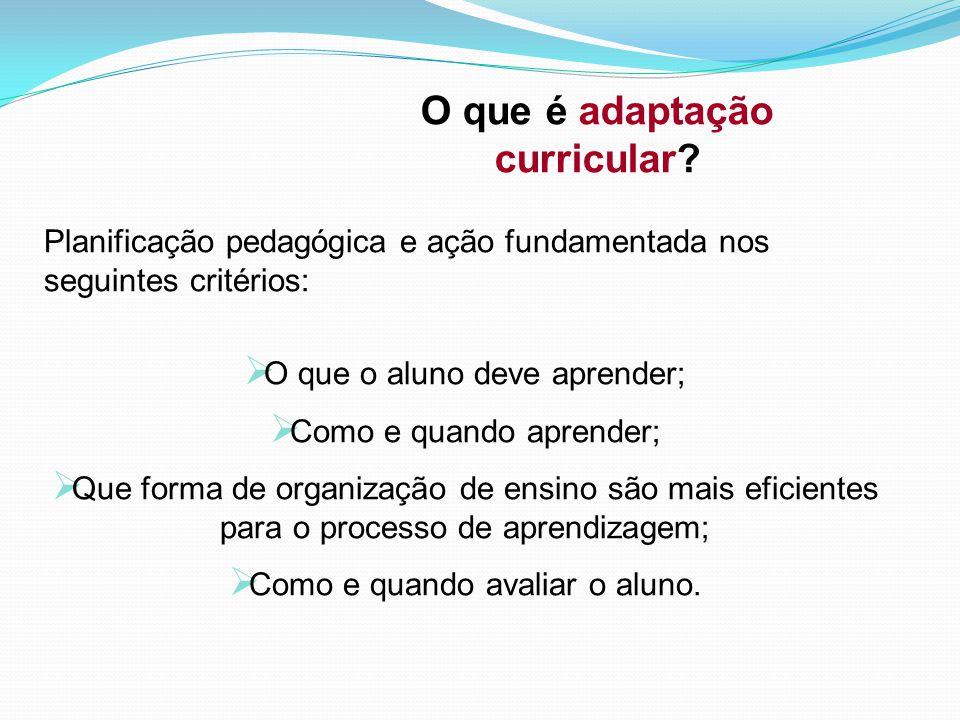 O que é adaptação curricular? Planificação pedagógica e ação fundamentada nos seguintes critérios:  O que o aluno deve aprender;  Como e quando apre