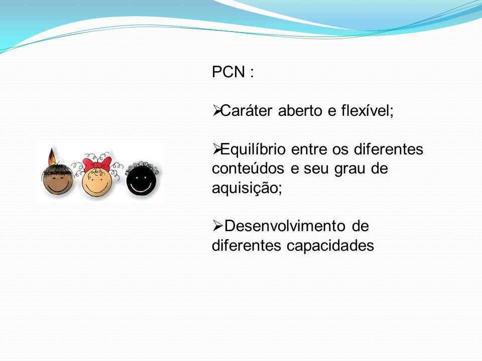 PCN :  Caráter aberto e flexível;  Equilíbrio entre os diferentes conteúdos e seu grau de aquisição;  Desenvolvimento de diferentes capacidades