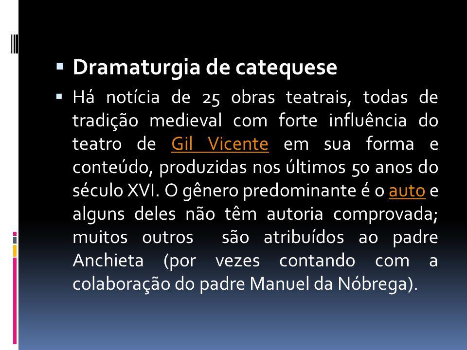  Dramaturgia de catequese  Há notícia de 25 obras teatrais, todas de tradição medieval com forte influência do teatro de Gil Vicente em sua forma e conteúdo, produzidas nos últimos 50 anos do século XVI.