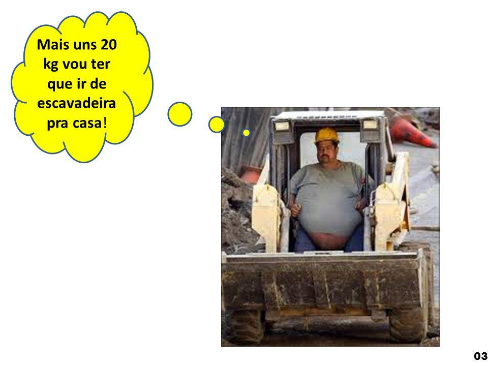 Mais uns 20 kg vou ter que ir de escavadeira pra casa! 03