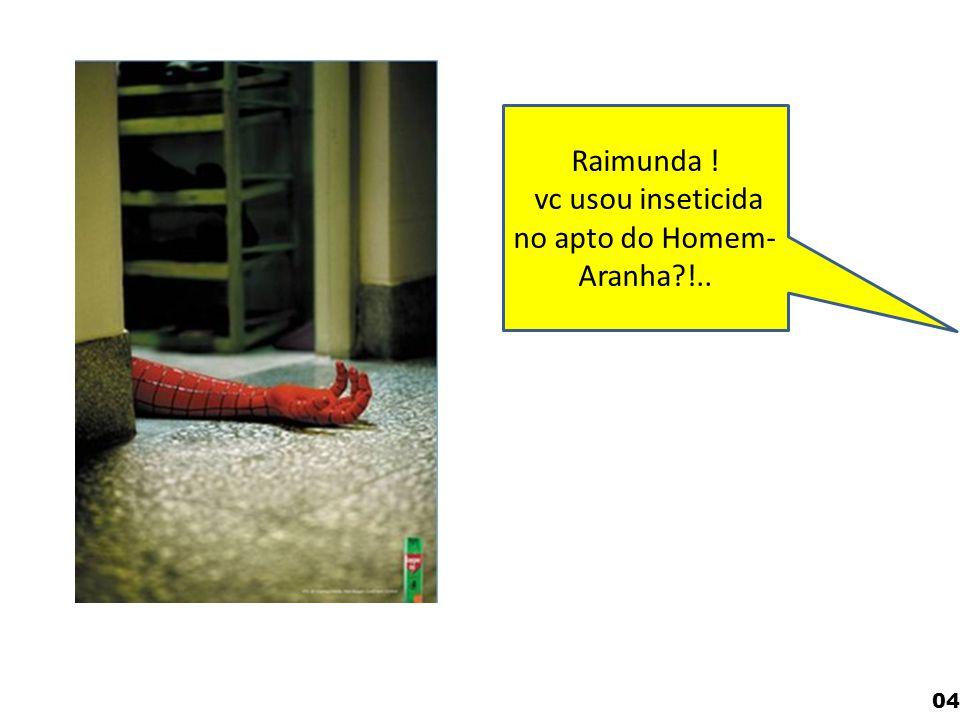 04 Raimunda ! vc usou inseticida no apto do Homem- Aranha?!..