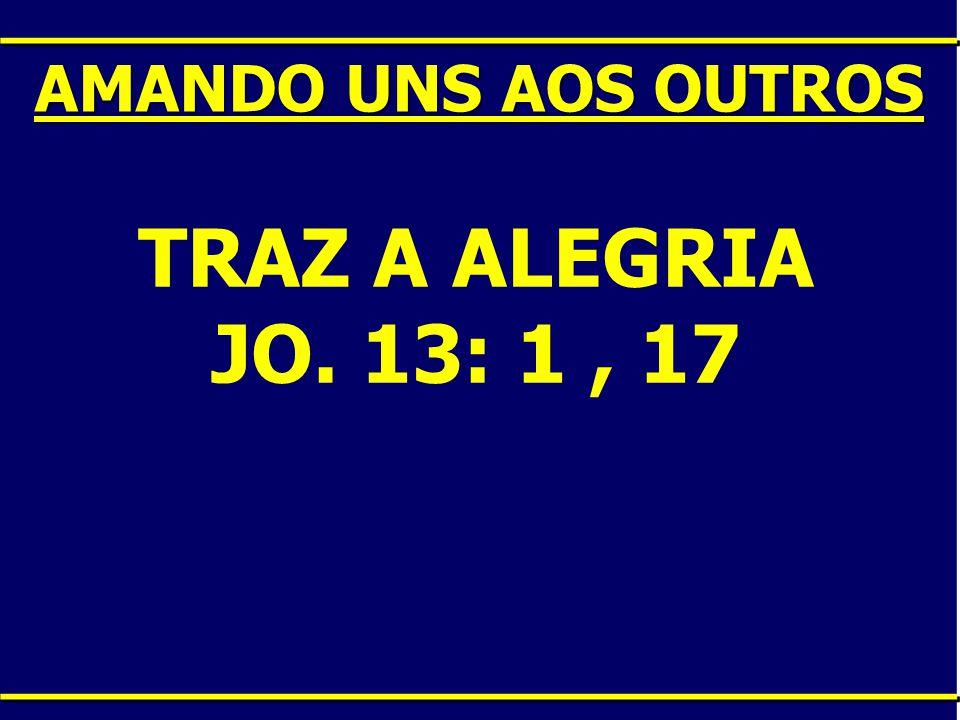 TRAZ A ALEGRIA JO. 13: 1, 17 AMANDO UNS AOS OUTROS