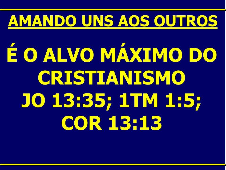 É O ALVO MÁXIMO DO CRISTIANISMO JO 13:35; 1TM 1:5; COR 13:13 AMANDO UNS AOS OUTROS