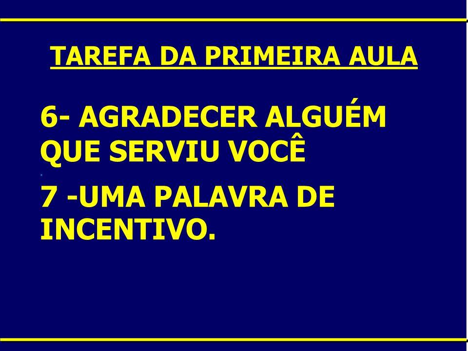 6- AGRADECER ALGUÉM QUE SERVIU VOCÊ. 7 -UMA PALAVRA DE INCENTIVO. TAREFA DA PRIMEIRA AULA
