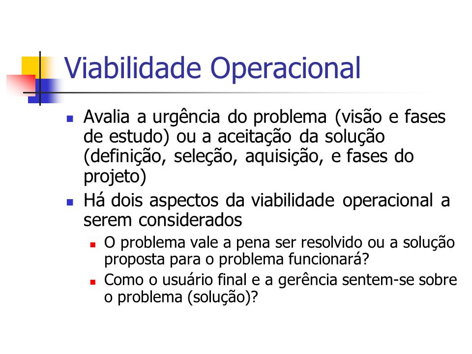 Viabilidade Operacional Avalia a urgência do problema (visão e fases de estudo) ou a aceitação da solução (definição, seleção, aquisição, e fases do p