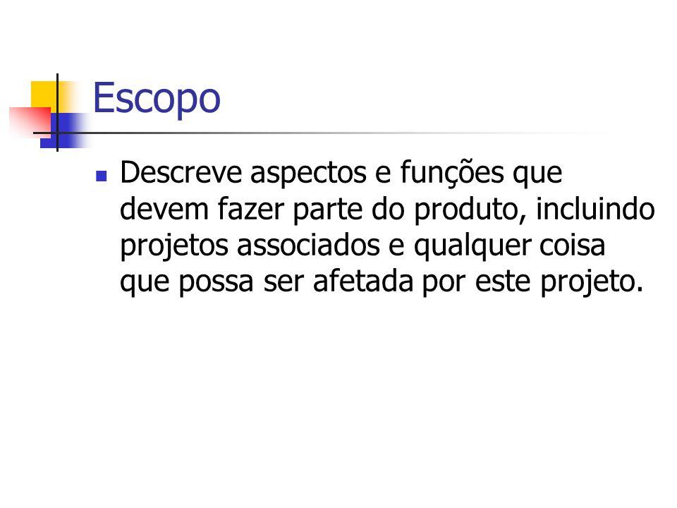 Escopo Descreve aspectos e funções que devem fazer parte do produto, incluindo projetos associados e qualquer coisa que possa ser afetada por este pro