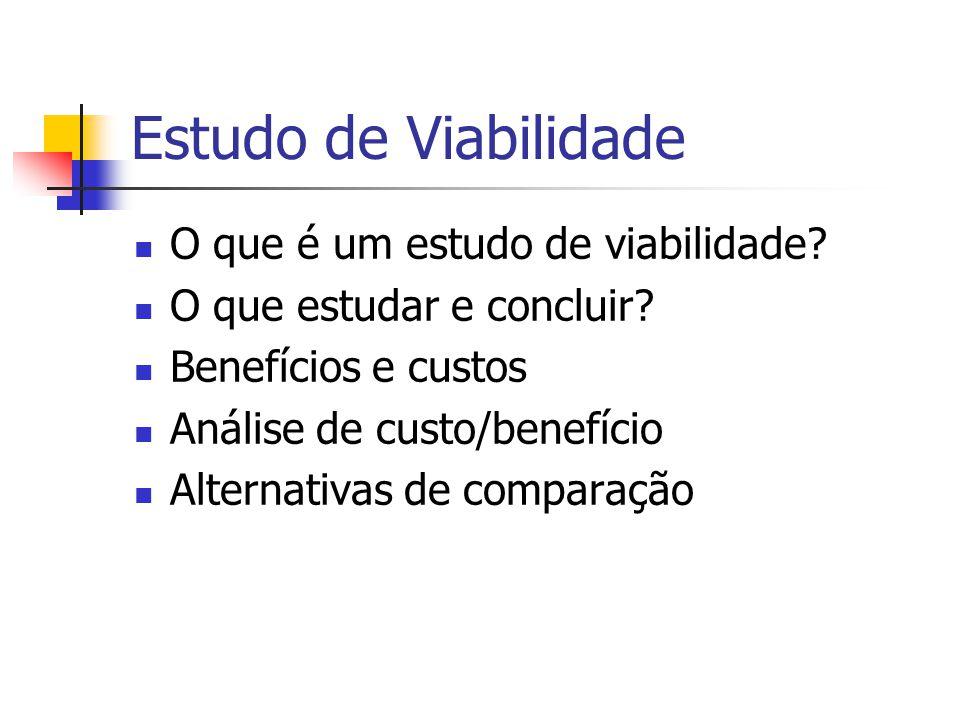 Estudo de Viabilidade O que é um estudo de viabilidade? O que estudar e concluir? Benefícios e custos Análise de custo/benefício Alternativas de compa